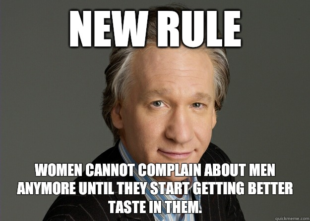 New rule Women cannot complain about men anymore until they start getting better taste in them. - New rule Women cannot complain about men anymore until they start getting better taste in them.  puppet bill maher