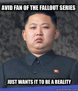Avid Fan of the Fallout series Just wants it to be a reality  Fat Kim Jong-Un