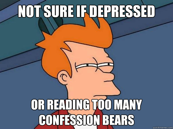 not sure if depressed or reading too many confession bears