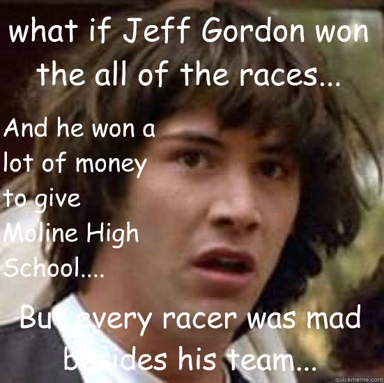 what if Jeff Gordon won the all of the races... But every racer was mad besides his team... And he won a lot of money to give Moline High School.... - what if Jeff Gordon won the all of the races... But every racer was mad besides his team... And he won a lot of money to give Moline High School....  conspiracy keanu