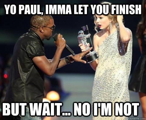 Yo Paul, Imma let you finish But wait... no i'm not