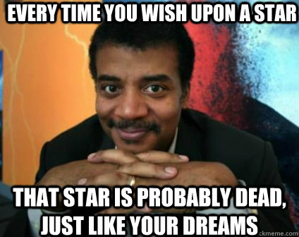 every time you wish upon a star that star is probably dead, just like your dreams