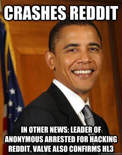 crashes reddit in other news: leader of anonymous arrested for hacking reddit, valve also confirms hl3  Good guy Obama