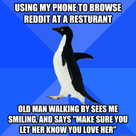 Using my phone to browse reddit at a resturant Old man walking by sees me smiling, and says