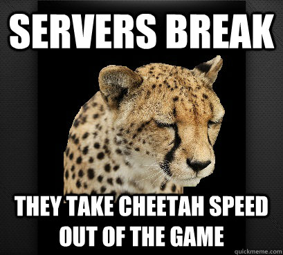 servers break they take cheetah speed out of the game - servers break they take cheetah speed out of the game  Defeated Cheetah