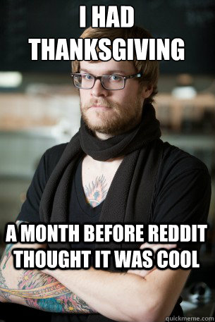 I had thanksgiving a month before reddit thought it was cool - I had thanksgiving a month before reddit thought it was cool  Hipster Barista