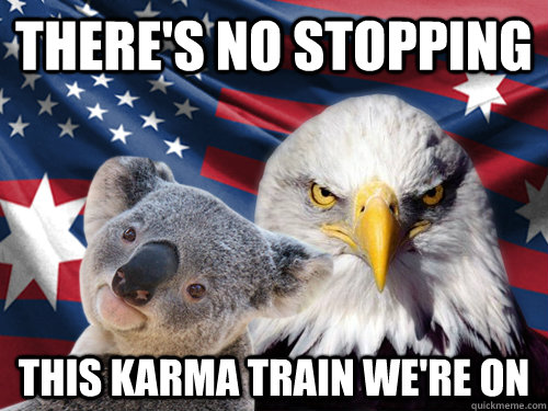 There's no stopping  this karma train we're on - There's no stopping  this karma train we're on  Ameristralia