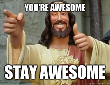 you re awesome stay awesome buddy christ quickmeme