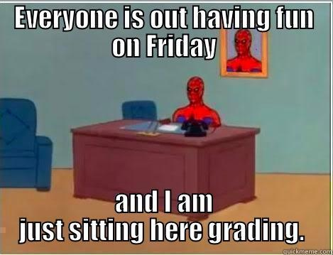 EVERYONE IS OUT HAVING FUN ON FRIDAY AND I AM JUST SITTING HERE GRADING.  Spiderman Desk