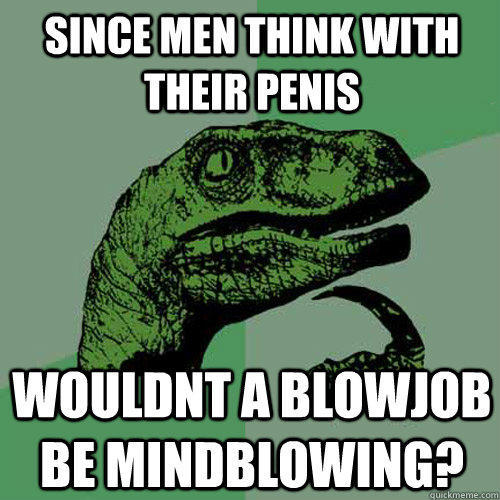 since men think with their penis wouldnt a blowjob be mindblowing? - since men think with their penis wouldnt a blowjob be mindblowing?  Philosoraptor