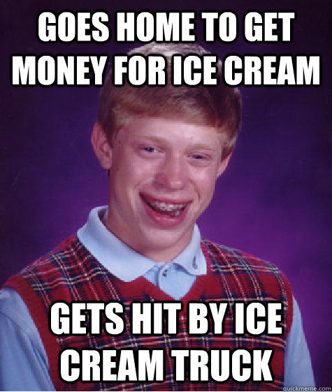 Goes home to get money for ice cream gets hit by ice cream truck - Goes home to get money for ice cream gets hit by ice cream truck  Bad Luck Brian