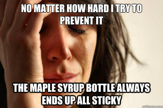 No matter how hard i try to prevent it the maple syrup bottle always ends up all sticky - No matter how hard i try to prevent it the maple syrup bottle always ends up all sticky  First World Problems