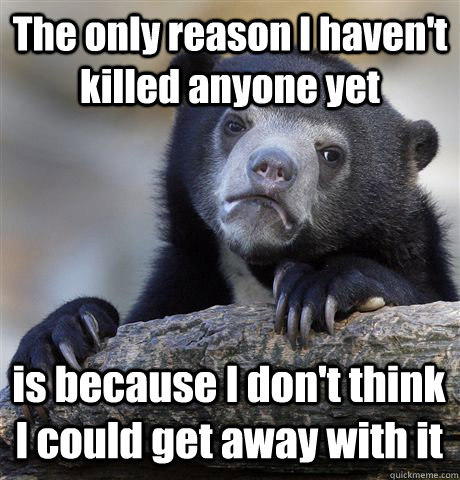 The only reason I haven't killed anyone yet is because I don't think I could get away with it - The only reason I haven't killed anyone yet is because I don't think I could get away with it  Confession Bear