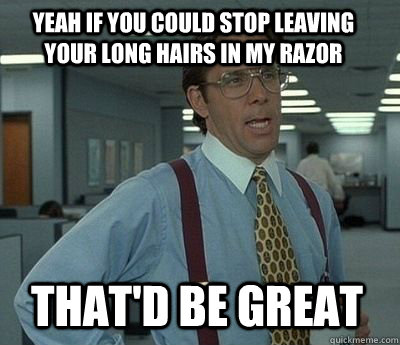 Yeah if you could stop leaving your long hairs in my razor That'd be great - Yeah if you could stop leaving your long hairs in my razor That'd be great  Bill Lumbergh
