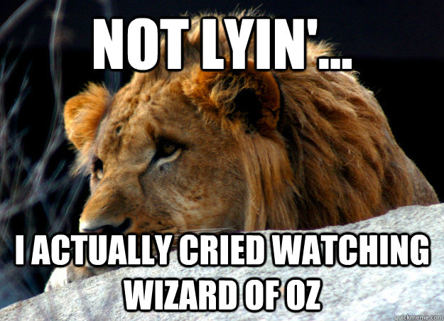 Not lyin'...  I actually cried watching wizard of oz - Not lyin'...  I actually cried watching wizard of oz  Confession Lion