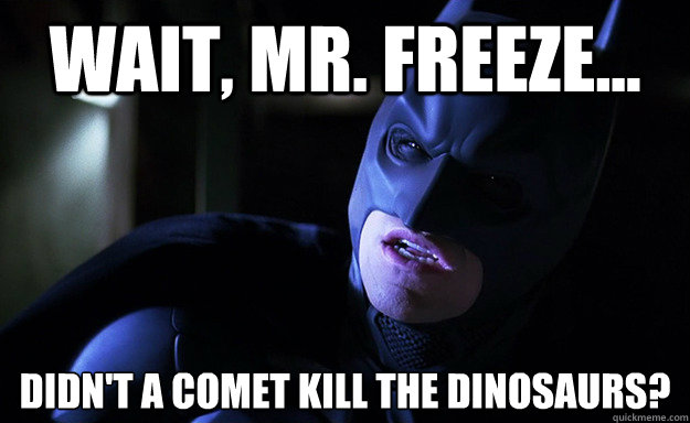 Wait, Mr. Freeze... Didn't a comet kill the dinosaurs?