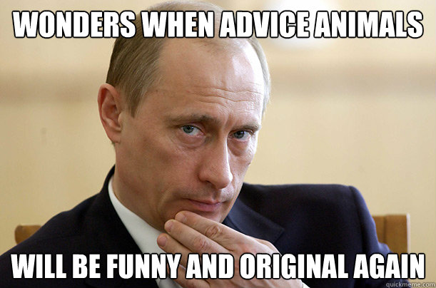 Wonders when Advice Animals will be funny and original again - Wonders when Advice Animals will be funny and original again  Pondering Putin