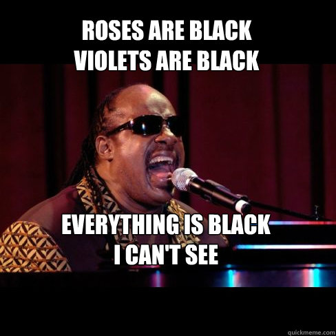 Roses are black violets are black EVERYthing is black i can't see - Roses are black violets are black EVERYthing is black i can't see  Stevie Wonder Sings