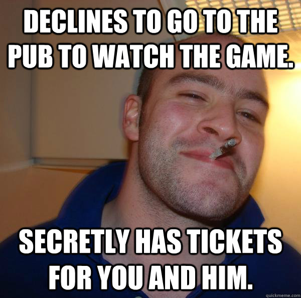Declines to go to the pub to watch the game. secretly has tickets for you and him.