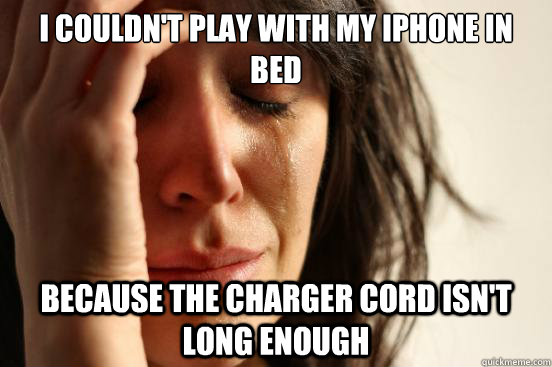 I couldn't play with my iphone in bed  BECAUSE the charger cord isn't long enough - I couldn't play with my iphone in bed  BECAUSE the charger cord isn't long enough  First World Problems
