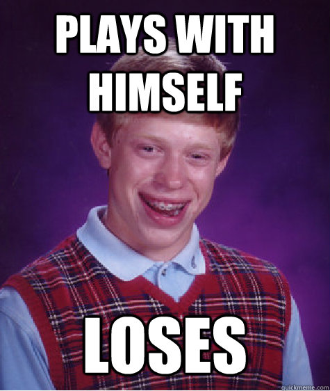 Plays with himself loses - Plays with himself loses  Bad Luck Brian