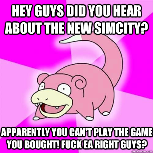 Hey guys did you hear about the new SimCity? Apparently you can't play the game you bought! Fuck Ea right guys? - Hey guys did you hear about the new SimCity? Apparently you can't play the game you bought! Fuck Ea right guys?  Slow Poke