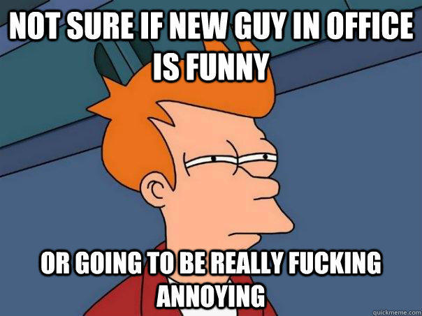 Not sure if new guy in office is funny or going to be really fucking annoying - Not sure if new guy in office is funny or going to be really fucking annoying  Futurama Fry