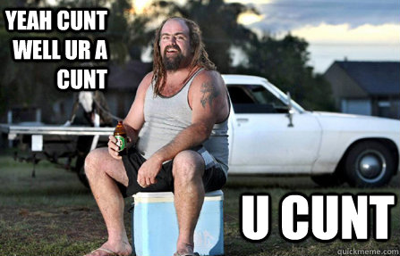 yeah cunt well ur a cunt u cunt - yeah cunt well ur a cunt u cunt  Aussie bogan