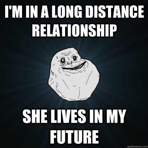 I'm in a long distance relationship She lives in my future - I'm in a long distance relationship She lives in my future  Forever Alone