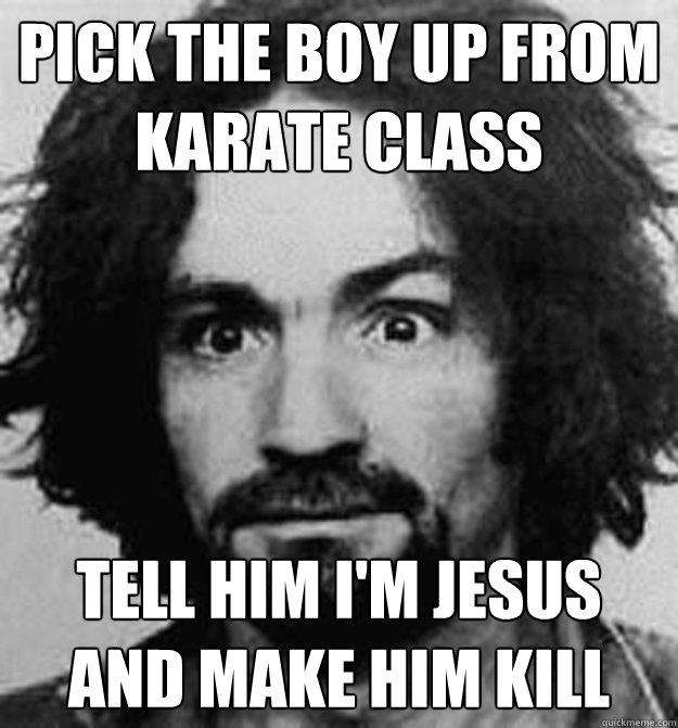 Pick the boy up from karate class tell him i'm Jesus and make him kill
