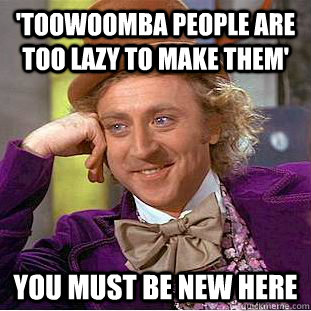 'Toowoomba people are too lazy to make them' You must be new here  Condescending Wonka