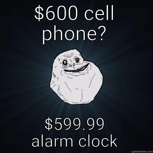 $600 CELL PHONE? $599.99 ALARM CLOCK Forever Alone