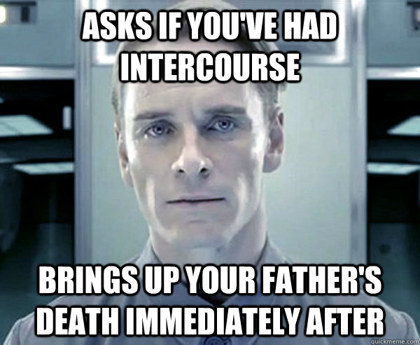 Asks if you've had intercourse Brings up your father's death immediately after - Asks if you've had intercourse Brings up your father's death immediately after  Insensitive david