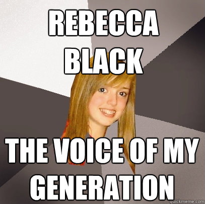 rebecca black the voice of my generation  Musically Oblivious 8th Grader