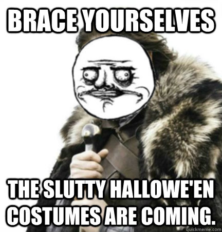 Brace yourselves The slutty Hallowe'en Costumes are coming. - Brace yourselves The slutty Hallowe'en Costumes are coming.  Halloween Me Gusta