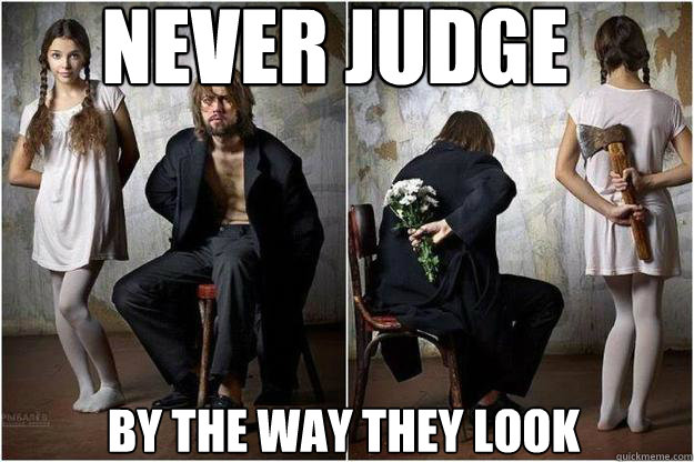 NEver judge people by the way they look  Judge