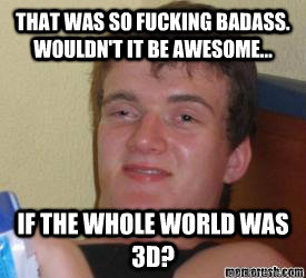 That was so fucking badass. wouldn't it be awesome... if the whole world was 3d?