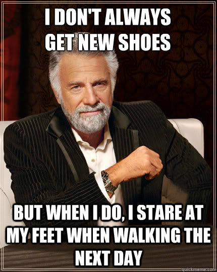 I don't always get new shoes but when i do, i stare at my feet when walking the next day - I don't always get new shoes but when i do, i stare at my feet when walking the next day  Beerless Most Interesting Man in the World