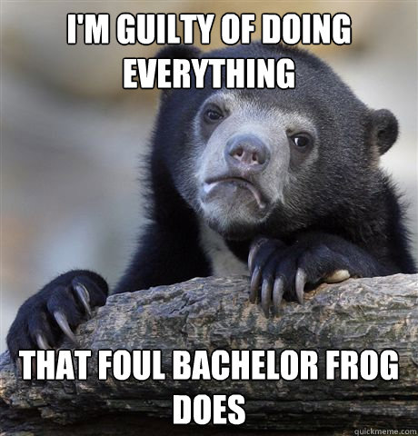 I'm guilty of doing everything That foul bachelor frog does - I'm guilty of doing everything That foul bachelor frog does  Confession Bear