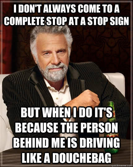 I don't always come to a complete stop at a Stop sign But when I do it's because the person behind me is driving like a douchebag - I don't always come to a complete stop at a Stop sign But when I do it's because the person behind me is driving like a douchebag  The Most Interesting Man In The World