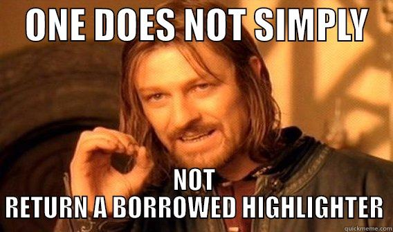 ONE DOES NOT SIMPLY    NOT RETURN A BORROWED HIGHLIGHTER One Does Not Simply