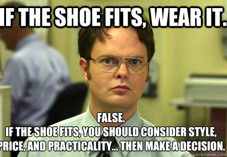 If the shoe fits, wear it. False. If the shoe fits, you should consider style, price, and practicality... then make a decision.  Schrute