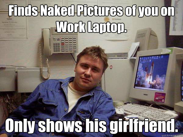 Finds Naked Pictures of you on Work Laptop.   Only shows his girlfriend.