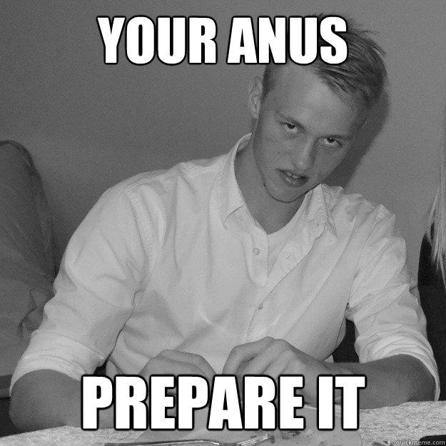 e66b041b99a49c462cc7056ca2809efb7916fe277eba17005928133a895b1f8d your anus prepare it creepy fizz quickmeme