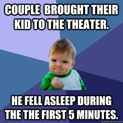 Couple  brought their kid to the theater. He fell asleep during the the first 5 minutes. - Couple  brought their kid to the theater. He fell asleep during the the first 5 minutes.  Success Kid