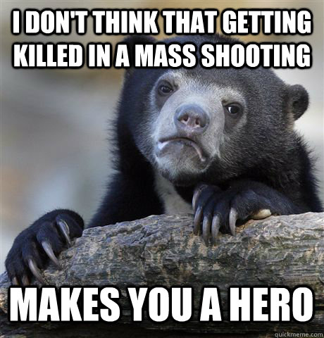 I don't think that getting killed in a mass shooting makes you a hero - I don't think that getting killed in a mass shooting makes you a hero  Confession Bear