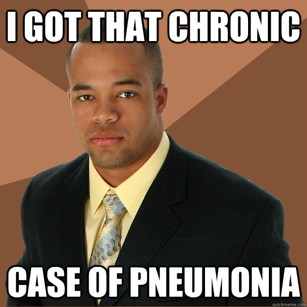 i got that chronic case of pneumonia - i got that chronic case of pneumonia  Successful Black Man