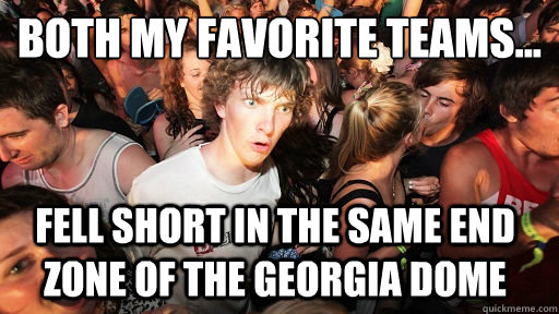Both my favorite teams... Fell short in the same end zone of the Georgia Dome - Both my favorite teams... Fell short in the same end zone of the Georgia Dome  Sudden Clarity Clarence