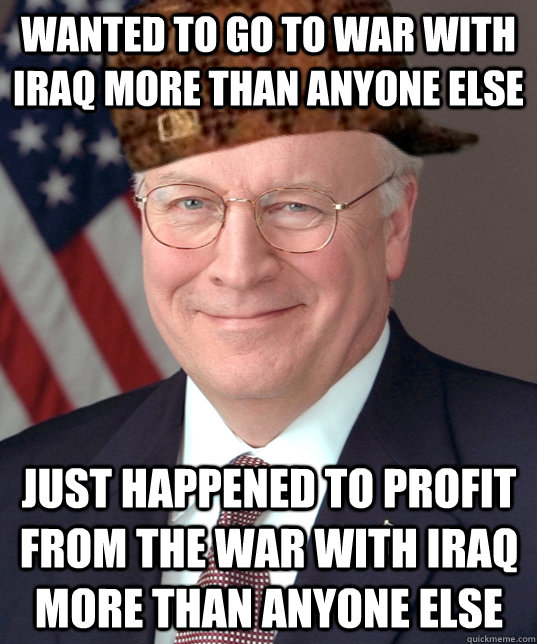 wanted to go to war with iraq more than anyone else just happened to profit from the war with iraq more than anyone else