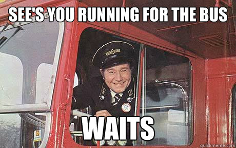 See's you running for the bus Waits